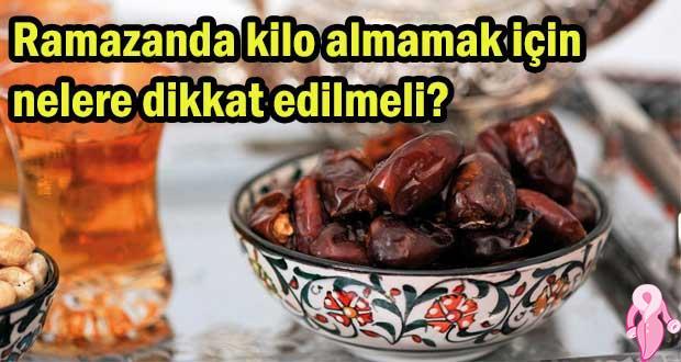 Ramazanda kilo almamak için nelere dikkat edilmeli?